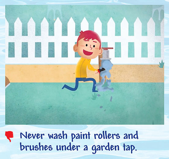 Never wash paint rollers and brushes under a garden tap.